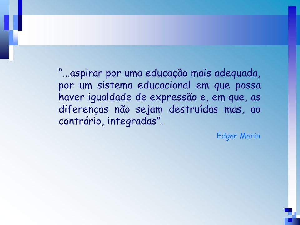 ...aspirar por uma educação mais adequada, por um sistema educacional em que possa haver igualdade de expressão e, em que, as diferenças não sejam destruídas mas, ao contrário, integradas .