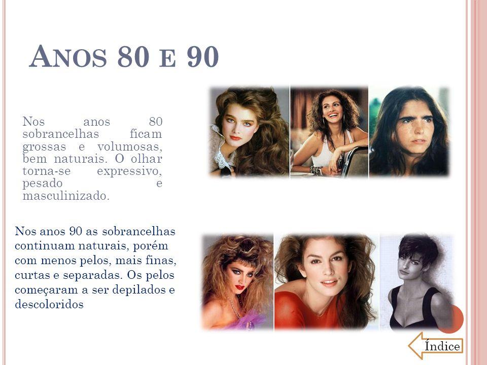 A NOS 80 E 90 Nos anos 80 sobrancelhas ficam grossas e volumosas, bem naturais. O olhar torna-se expressivo, pesado e masculinizado. Nos anos 90 as so