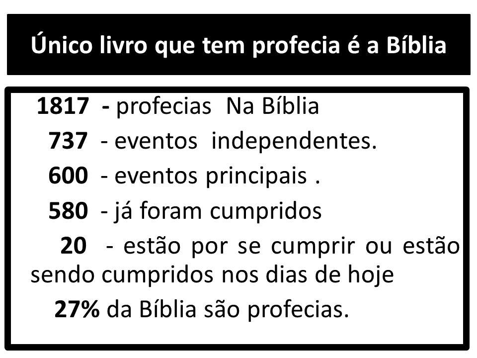 Único livro que tem profecia é a Bíblia 1817 - profecias Na Bíblia 737 - eventos independentes. 600 - eventos principais. 580 - já foram cumpridos 20
