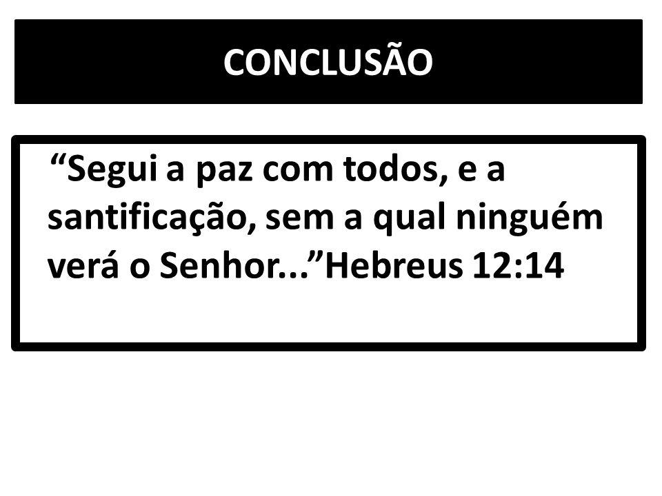 CONCLUSÃO Segui a paz com todos, e a santificação, sem a qual ninguém verá o Senhor... Hebreus 12:14