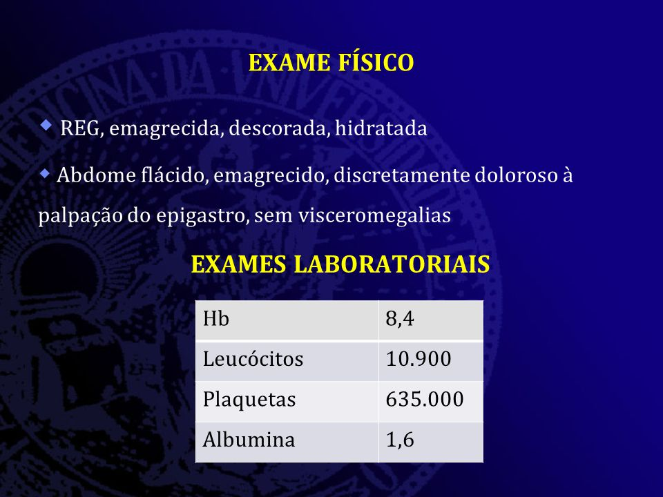 EXAME FÍSICO  REG, emagrecida, descorada, hidratada  Abdome flácido, emagrecido, discretamente doloroso à palpação do epigastro, sem visceromegalias EXAMES LABORATORIAIS Hb8,4 Leucócitos10.900 Plaquetas635.000 Albumina1,6