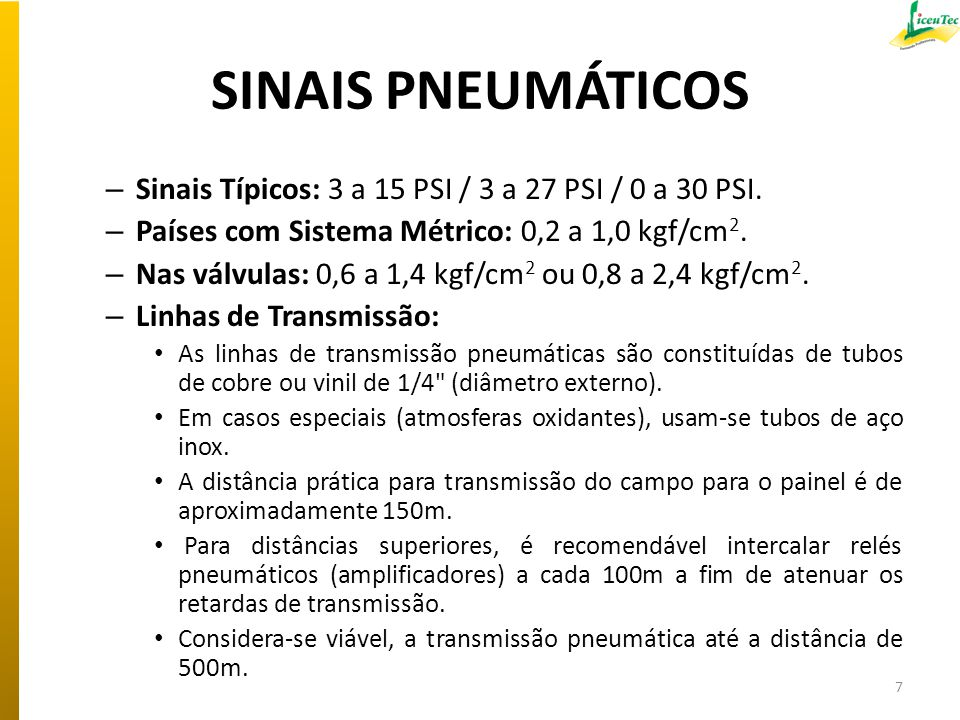 SINAIS PNEUMÁTICOS – Sinais Típicos: 3 a 15 PSI / 3 a 27 PSI / 0 a 30 PSI. – Países com Sistema Métrico: 0,2 a 1,0 kgf/cm 2. – Nas válvulas: 0,6 a 1,4