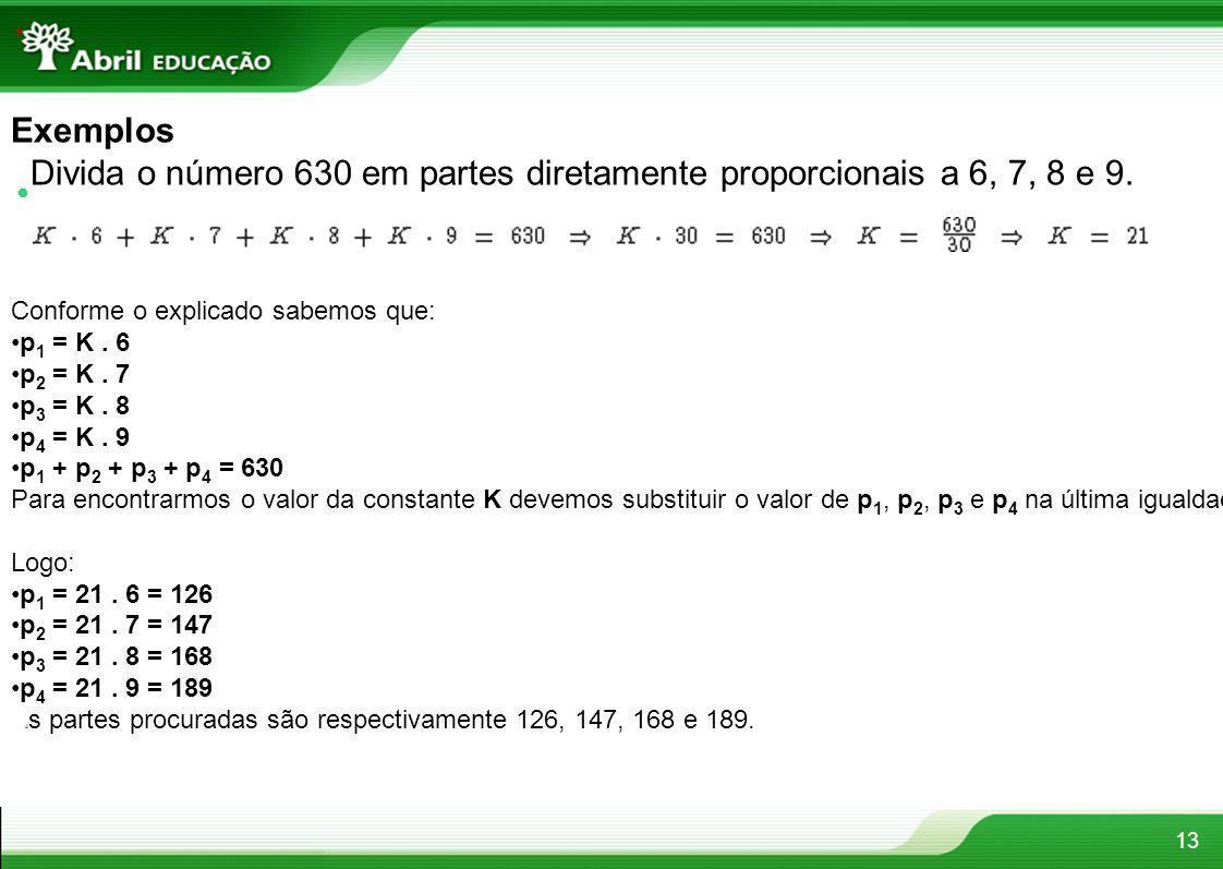 13 Exemplos Divida o número 630 em partes diretamente proporcionais a 6, 7, 8 e 9. Conforme o explicado sabemos que: p 1 = K. 6 p 2 = K. 7 p 3 = K. 8