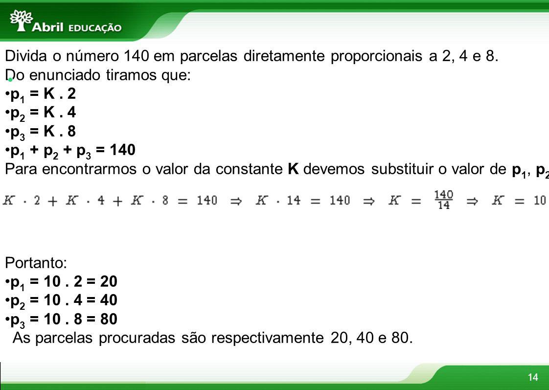 14 Divida o número 140 em parcelas diretamente proporcionais a 2, 4 e 8. Do enunciado tiramos que: p 1 = K. 2 p 2 = K. 4 p 3 = K. 8 p 1 + p 2 + p 3 =