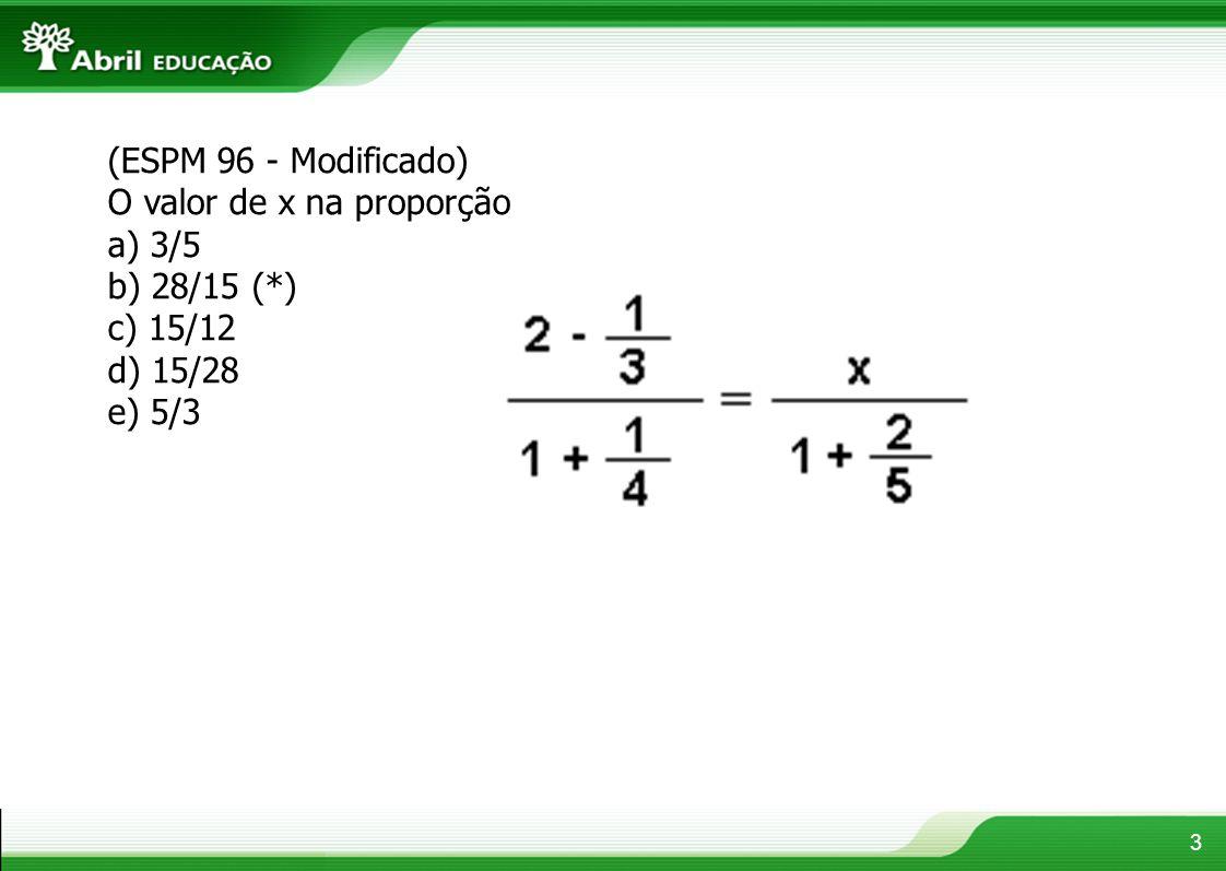 3 (ESPM 96 - Modificado) O valor de x na proporção a) 3/5 b) 28/15 (*) c) 15/12 d) 15/28 e) 5/3