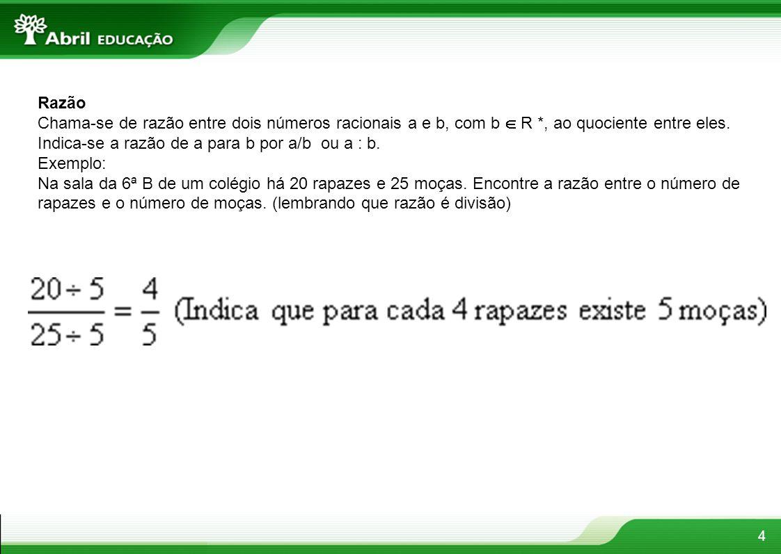 4 Razão Chama-se de razão entre dois números racionais a e b, com b  R *, ao quociente entre eles. Indica-se a razão de a para b por a/b ou a : b. Ex