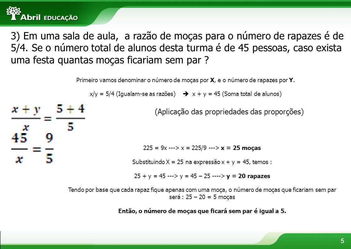 5 3) Em uma sala de aula, a razão de moças para o número de rapazes é de 5/4. Se o número total de alunos desta turma é de 45 pessoas, caso exista uma