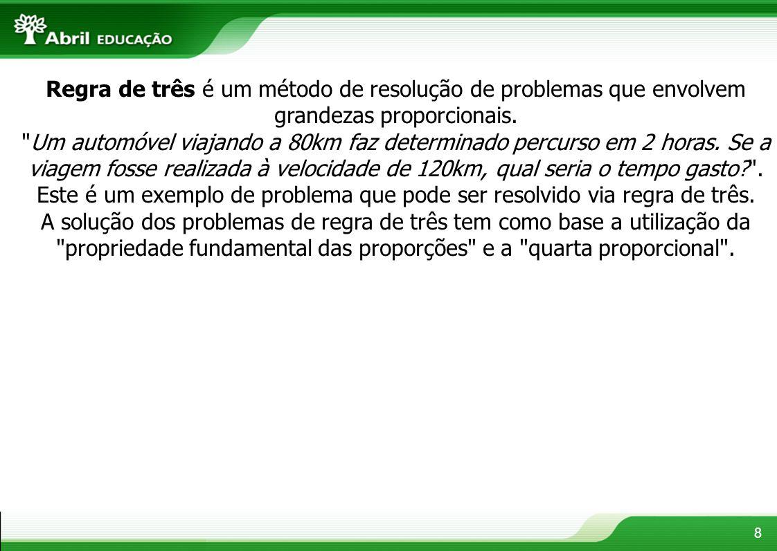 8 Regra de três é um método de resolução de problemas que envolvem grandezas proporcionais.