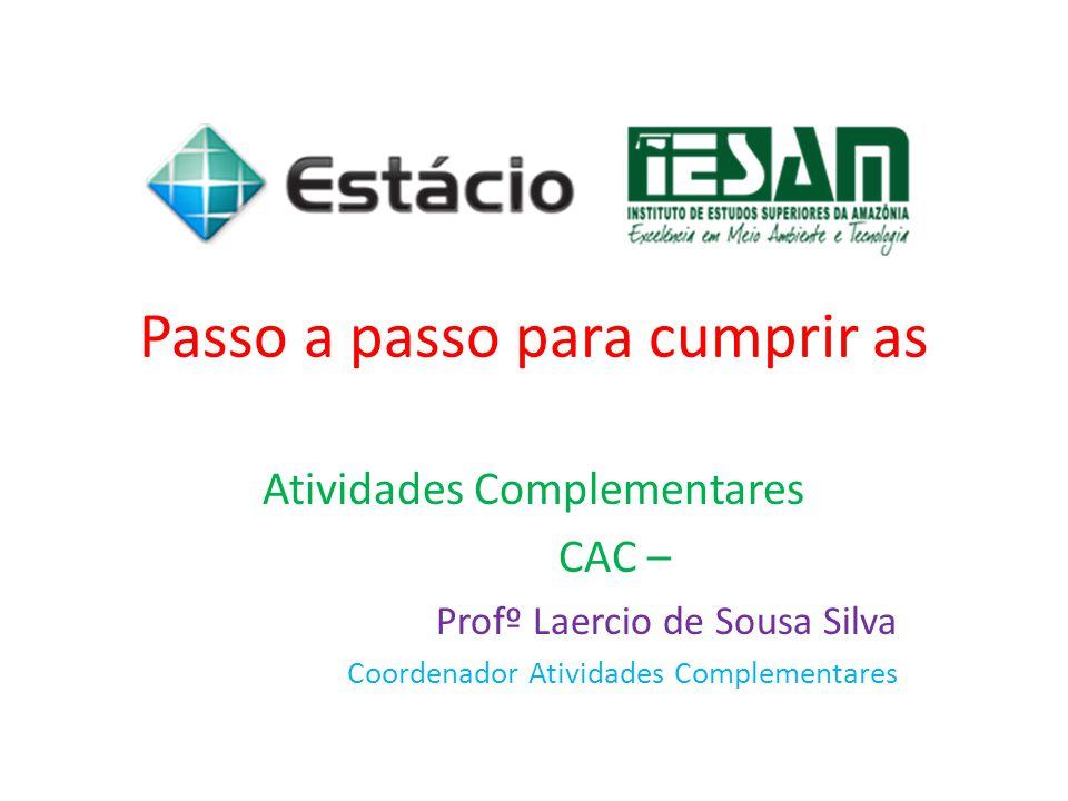 Passo a passo para cumprir as Atividades Complementares CAC – Profº Laercio de Sousa Silva Coordenador Atividades Complementares
