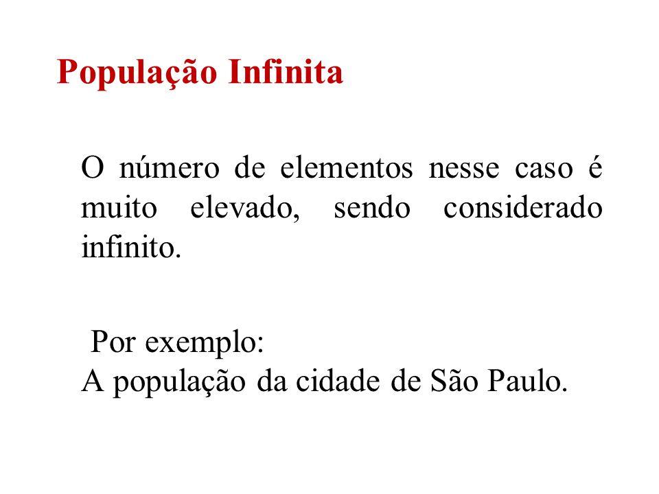 O número de elementos nesse caso é muito elevado, sendo considerado infinito. Por exemplo: A população da cidade de São Paulo. População Infinita