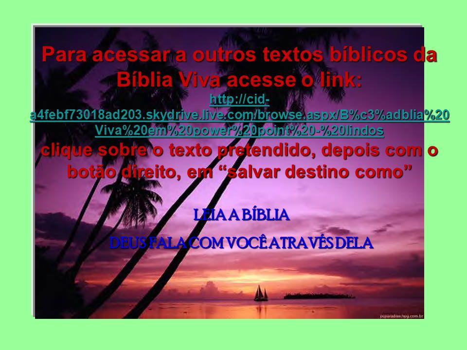 LEIA A BÍBLIA DEUS FALA COM VOCÊ ATRAVÉS DELA Para acessar a outros textos bíblicos da Bíblia Viva acesse o link: http://cid- a4febf73018ad203.skydrive.live.com/browse.aspx/B%c3%adblia%20 Viva%20em%20power%20point%20-%20lindos http://cid- a4febf73018ad203.skydrive.live.com/browse.aspx/B%c3%adblia%20 Viva%20em%20power%20point%20-%20lindos clique sobre o texto pretendido, depois com o botão direito, em salvar destino como http://cid- a4febf73018ad203.skydrive.live.com/browse.aspx/B%c3%adblia%20 Viva%20em%20power%20point%20-%20lindos