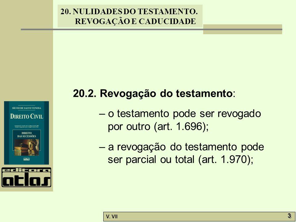 20. NULIDADES DO TESTAMENTO. REVOGAÇÃO E CADUCIDADE V. VII 3 3 20.2. Revogação do testamento: – o testamento pode ser revogado por outro (art. 1.696);