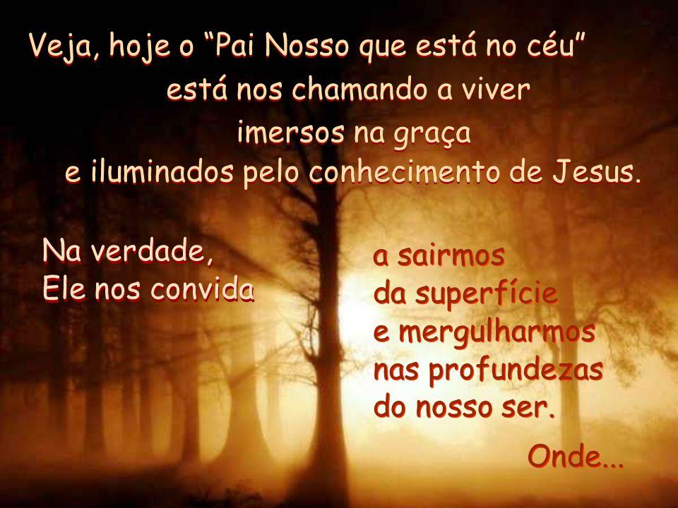 Veja, hoje o Pai Nosso que está no céu está nos chamando a viver imersos na graça e iluminados pelo conhecimento de Jesus.