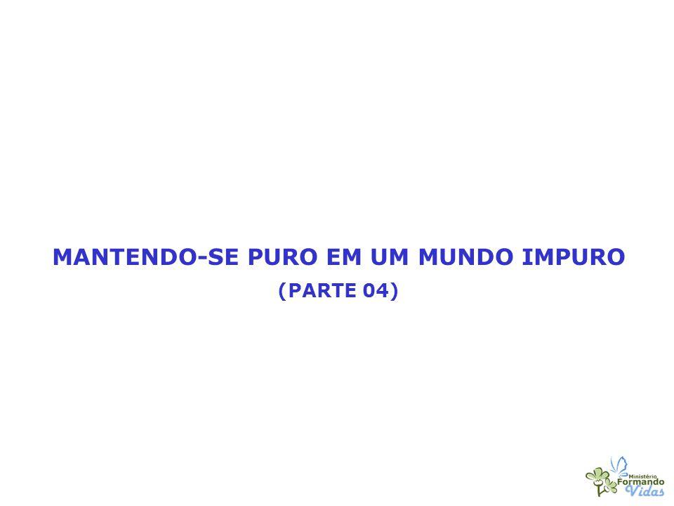MANTENDO-SE PURO EM UM MUNDO IMPURO (PARTE 04)