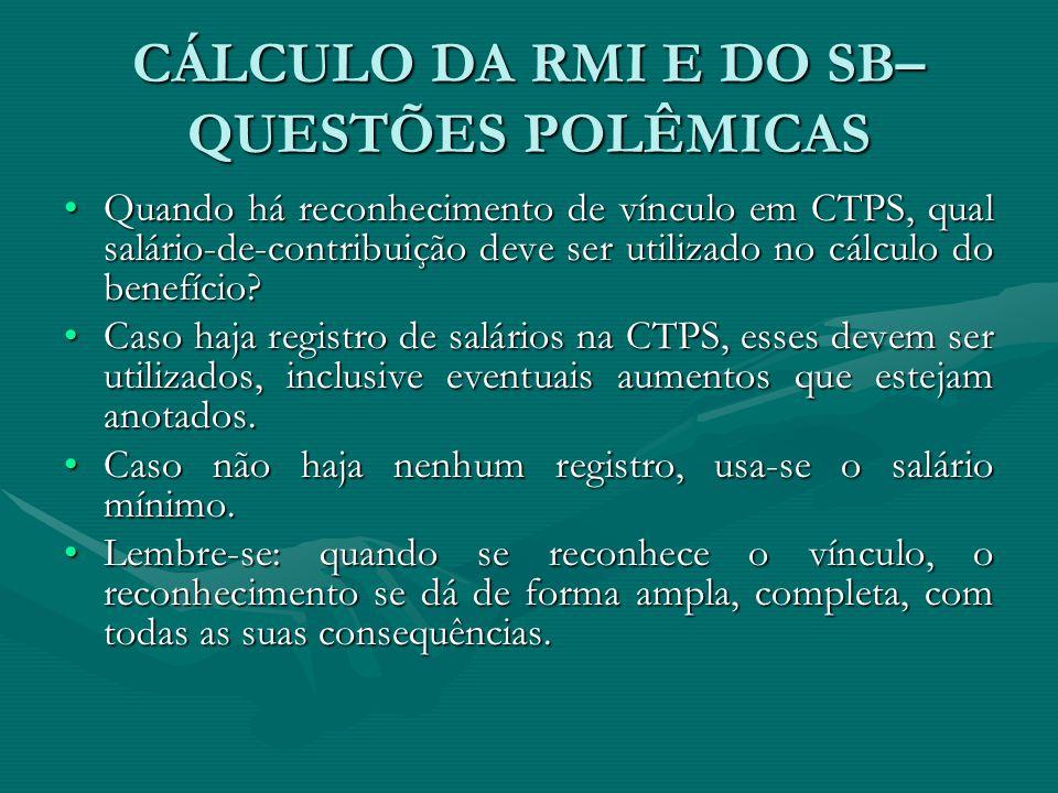 CÁLCULO DA RMI E DO SB– QUESTÕES POLÊMICAS Quando há reconhecimento de vínculo em CTPS, qual salário-de-contribuição deve ser utilizado no cálculo do