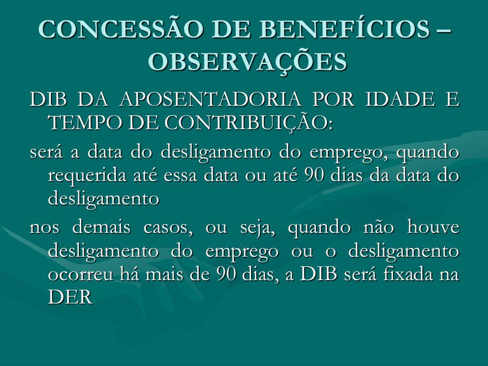 CONCESSÃO DE BENEFÍCIOS – OBSERVAÇÕES DIB DA APOSENTADORIA POR IDADE E TEMPO DE CONTRIBUIÇÃO: será a data do desligamento do emprego, quando requerida