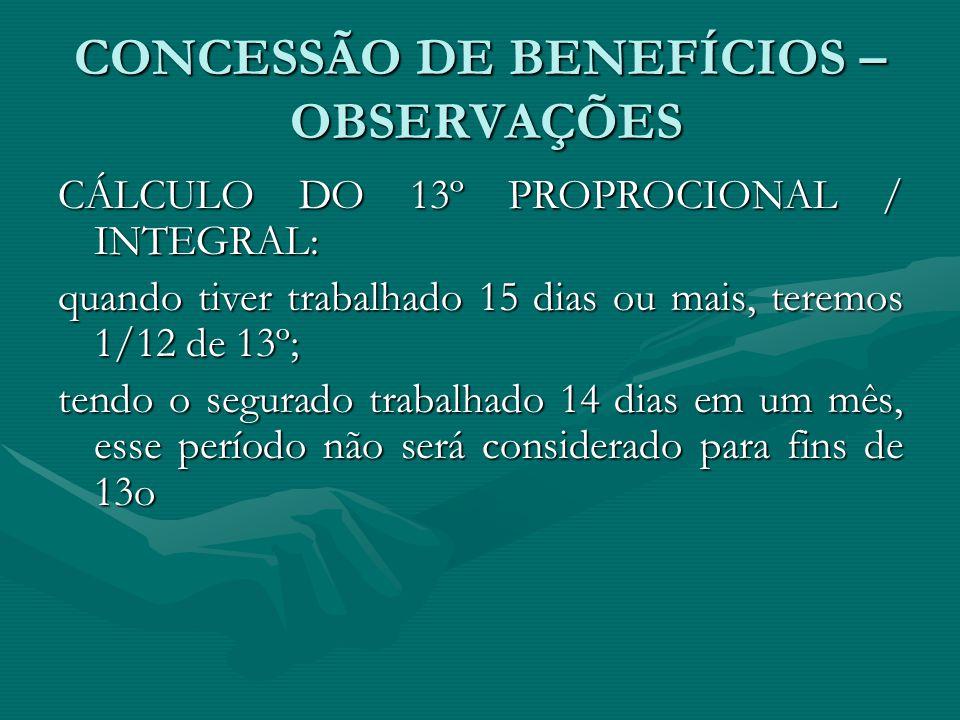 CONCESSÃO DE BENEFÍCIOS – OBSERVAÇÕES CÁLCULO DO 13º PROPROCIONAL / INTEGRAL: quando tiver trabalhado 15 dias ou mais, teremos 1/12 de 13º; tendo o se