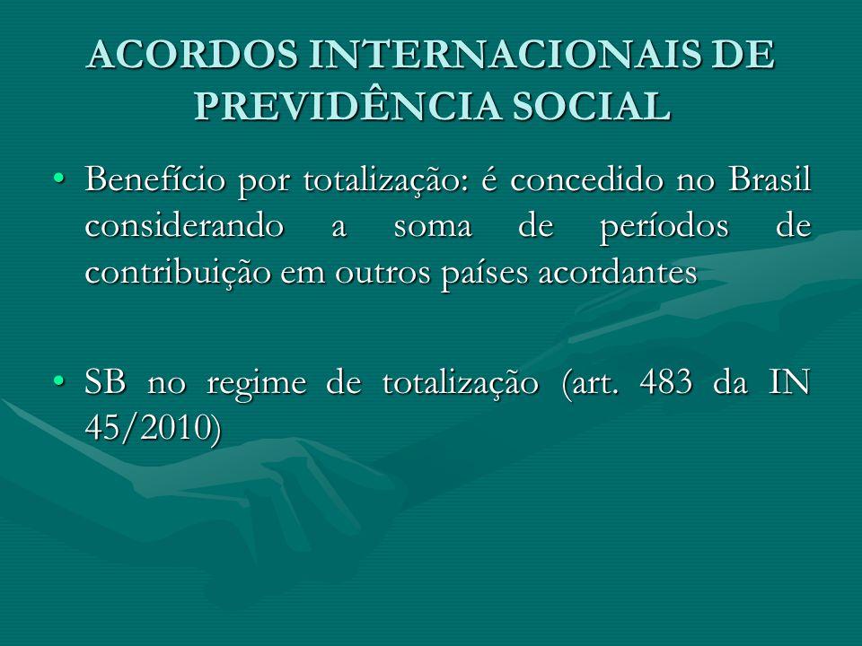 ACORDOS INTERNACIONAIS DE PREVIDÊNCIA SOCIAL Benefício por totalização: é concedido no Brasil considerando a soma de períodos de contribuição em outro