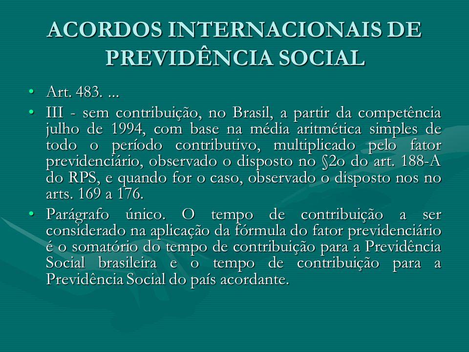 ACORDOS INTERNACIONAIS DE PREVIDÊNCIA SOCIAL Art. 483....Art. 483.... III - sem contribuição, no Brasil, a partir da competência julho de 1994, com ba
