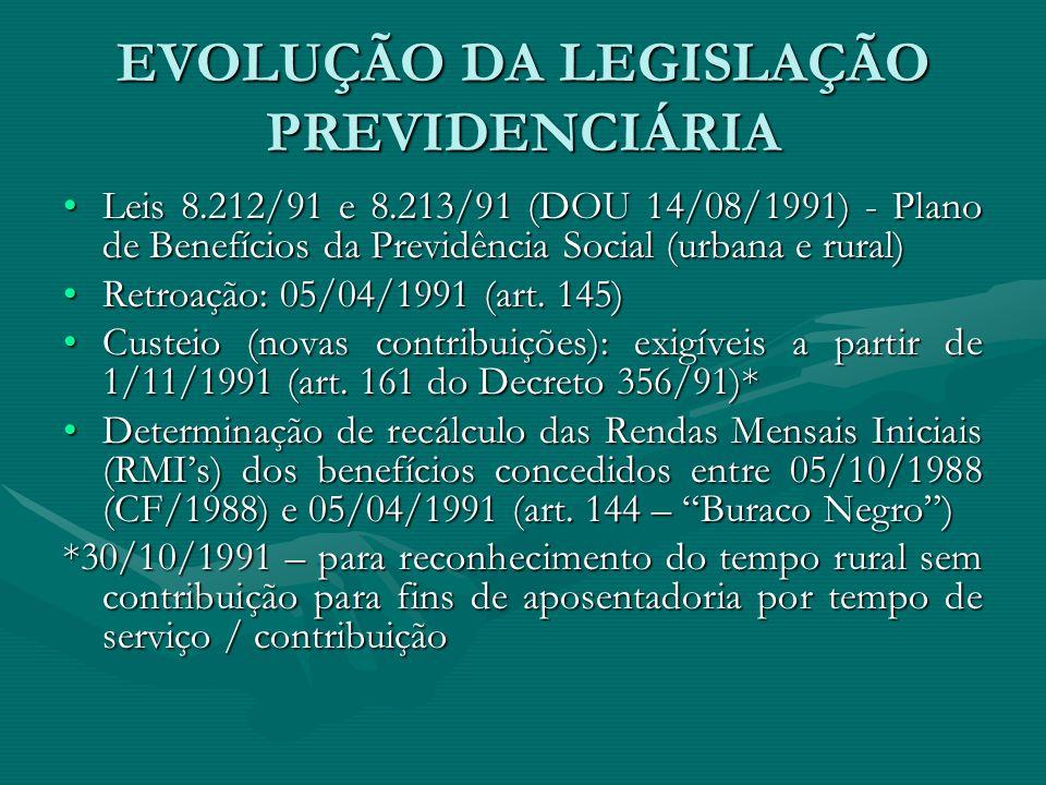 EVOLUÇÃO DA LEGISLAÇÃO PREVIDENCIÁRIA Leis 8.212/91 e 8.213/91 (DOU 14/08/1991) - Plano de Benefícios da Previdência Social (urbana e rural)Leis 8.212