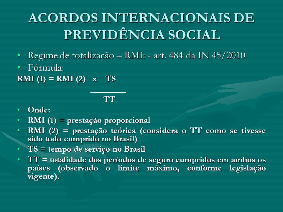 ACORDOS INTERNACIONAIS DE PREVIDÊNCIA SOCIAL Regime de totalização – RMI: - art. 484 da IN 45/2010Regime de totalização – RMI: - art. 484 da IN 45/201