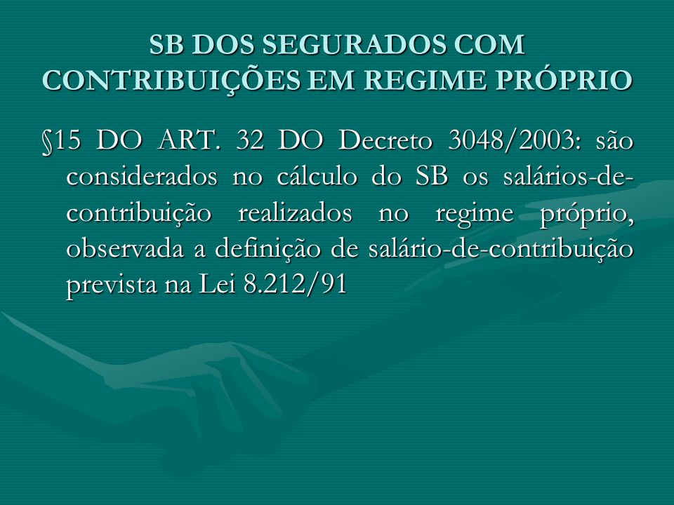 SB DOS SEGURADOS COM CONTRIBUIÇÕES EM REGIME PRÓPRIO §15 DO ART. 32 DO Decreto 3048/2003: são considerados no cálculo do SB os salários-de- contribuiç