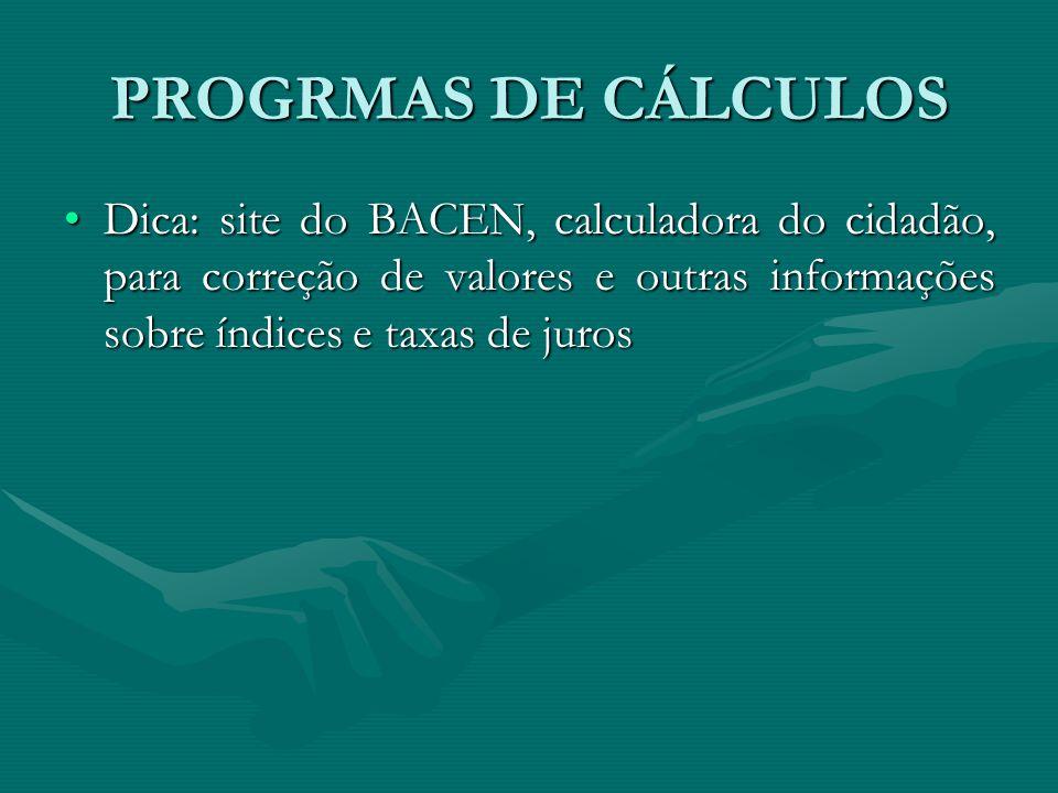 PROGRMAS DE CÁLCULOS Dica: site do BACEN, calculadora do cidadão, para correção de valores e outras informações sobre índices e taxas de jurosDica: si