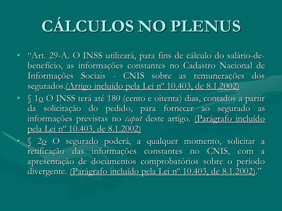 """CÁLCULOS NO PLENUS """"Art. 29-A. O INSS utilizará, para fins de cálculo do salário-de- benefício, as informações constantes no Cadastro Nacional de Info"""