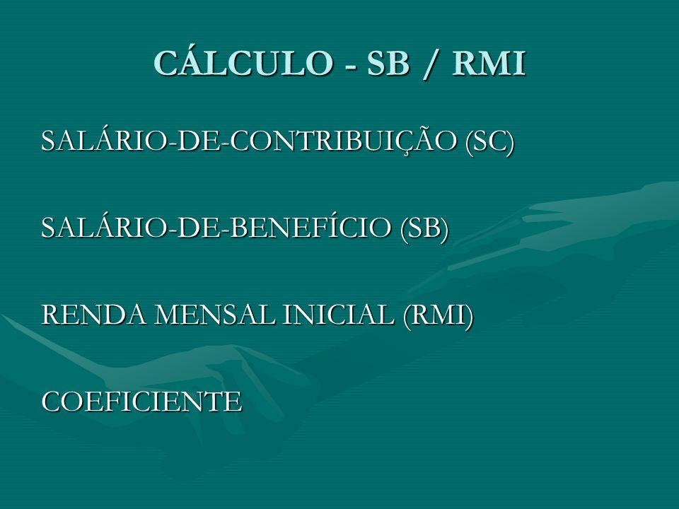 CÁLCULO - SB / RMI SALÁRIO-DE-CONTRIBUIÇÃO (SC) SALÁRIO-DE-BENEFÍCIO (SB) RENDA MENSAL INICIAL (RMI) COEFICIENTE
