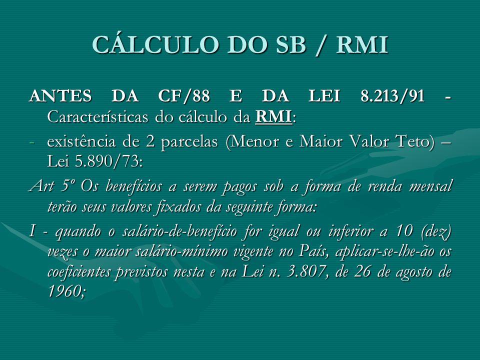 CÁLCULO DO SB / RMI ANTES DA CF/88 E DA LEI 8.213/91 - Características do cálculo da RMI: -existência de 2 parcelas (Menor e Maior Valor Teto) – Lei 5