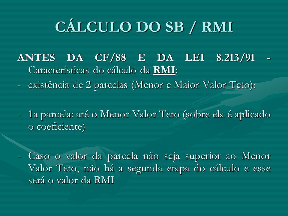 CÁLCULO DO SB / RMI ANTES DA CF/88 E DA LEI 8.213/91 - Características do cálculo da RMI: -existência de 2 parcelas (Menor e Maior Valor Teto): -1a pa