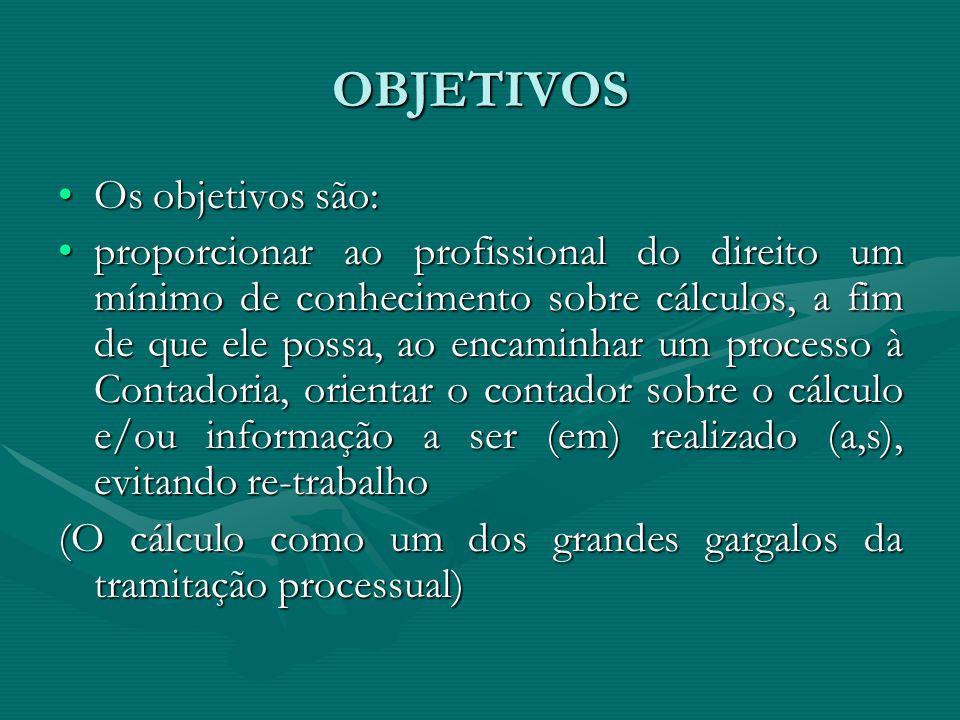 OBJETIVOS Os objetivos são:Os objetivos são: proporcionar ao profissional do direito um mínimo de conhecimento sobre cálculos, a fim de que ele possa,