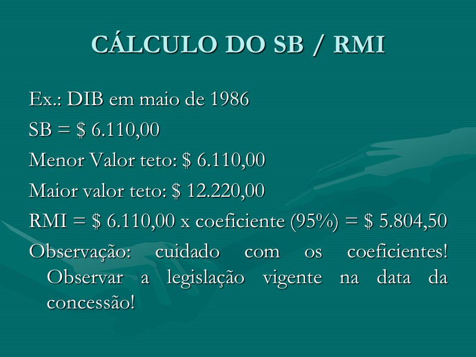 CÁLCULO DO SB / RMI Ex.: DIB em maio de 1986 SB = $ 6.110,00 Menor Valor teto: $ 6.110,00 Maior valor teto: $ 12.220,00 RMI = $ 6.110,00 x coeficiente