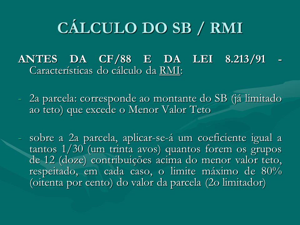 CÁLCULO DO SB / RMI ANTES DA CF/88 E DA LEI 8.213/91 - Características do cálculo da RMI: -2a parcela: corresponde ao montante do SB (já limitado ao t