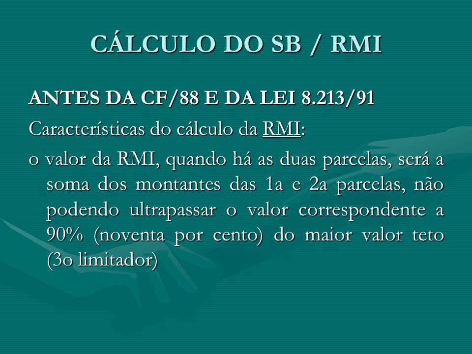 CÁLCULO DO SB / RMI ANTES DA CF/88 E DA LEI 8.213/91 Características do cálculo da RMI: o valor da RMI, quando há as duas parcelas, será a soma dos mo