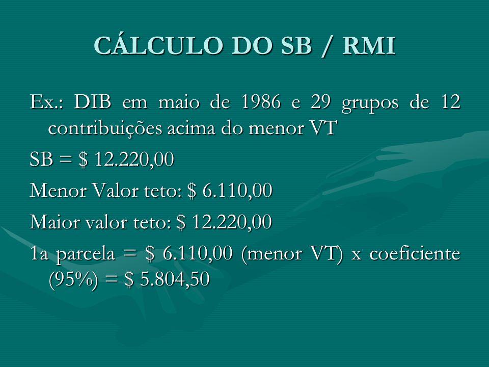 CÁLCULO DO SB / RMI Ex.: DIB em maio de 1986 e 29 grupos de 12 contribuições acima do menor VT SB = $ 12.220,00 Menor Valor teto: $ 6.110,00 Maior val