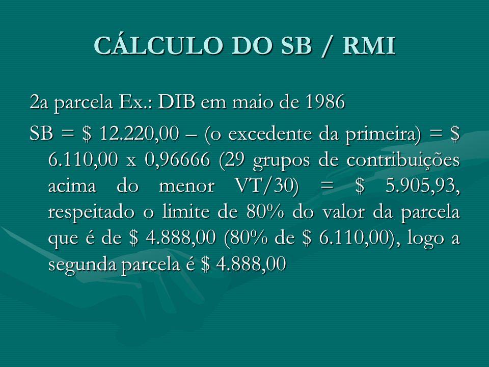 CÁLCULO DO SB / RMI 2a parcela Ex.: DIB em maio de 1986 SB = $ 12.220,00 – (o excedente da primeira) = $ 6.110,00 x 0,96666 (29 grupos de contribuiçõe