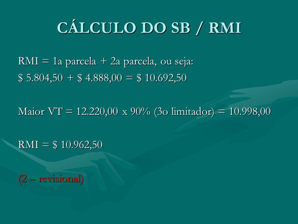 CÁLCULO DO SB / RMI RMI = 1a parcela + 2a parcela, ou seja: $ 5.804,50 + $ 4.888,00 = $ 10.692,50 Maior VT = 12.220,00 x 90% (3o limitador) = 10.998,0