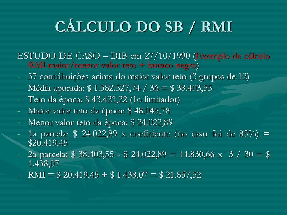 CÁLCULO DO SB / RMI ESTUDO DE CASO – DIB em 27/10/1990 (Exemplo de cálculo RMI maior/menor valor teto + buraco negro) -37 contribuições acima do maior