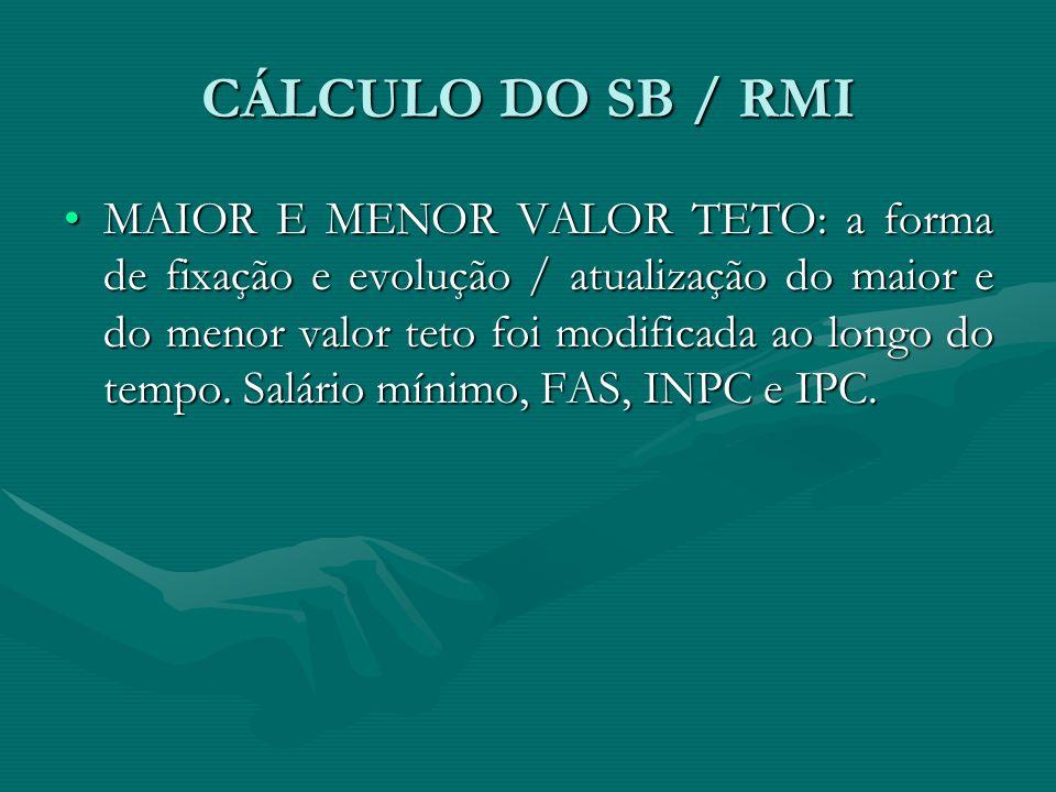 CÁLCULO DO SB / RMI MAIOR E MENOR VALOR TETO: a forma de fixação e evolução / atualização do maior e do menor valor teto foi modificada ao longo do te