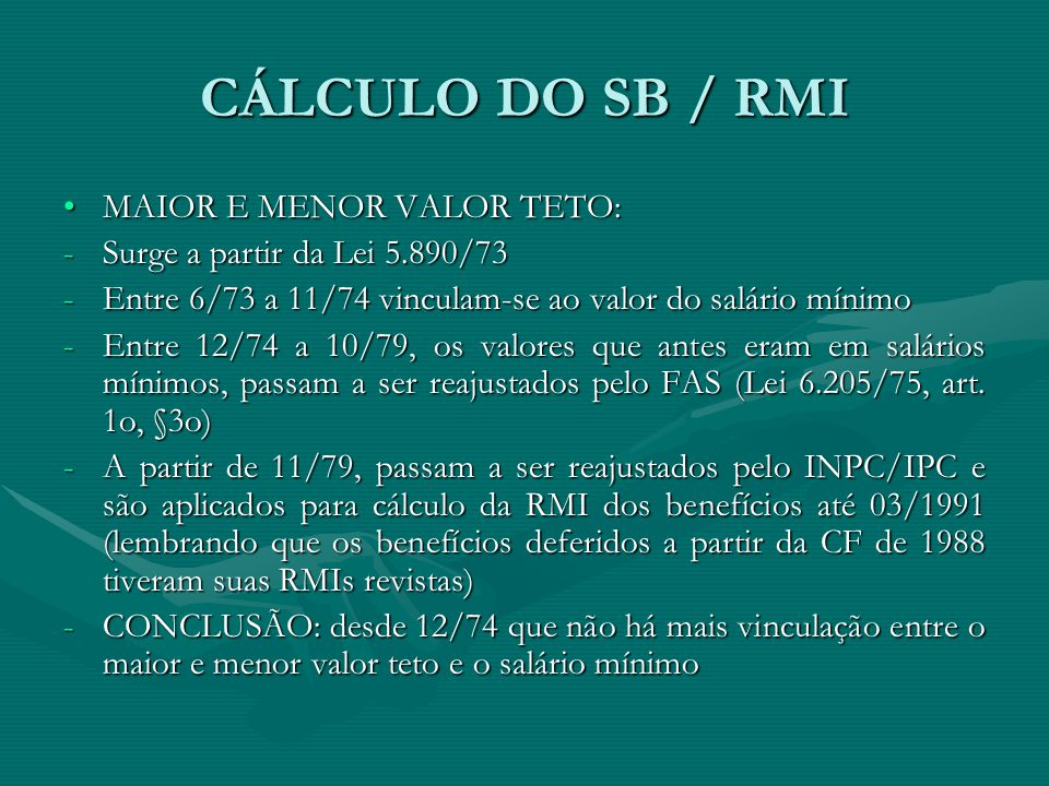 CÁLCULO DO SB / RMI MAIOR E MENOR VALOR TETO:MAIOR E MENOR VALOR TETO: -Surge a partir da Lei 5.890/73 -Entre 6/73 a 11/74 vinculam-se ao valor do sal