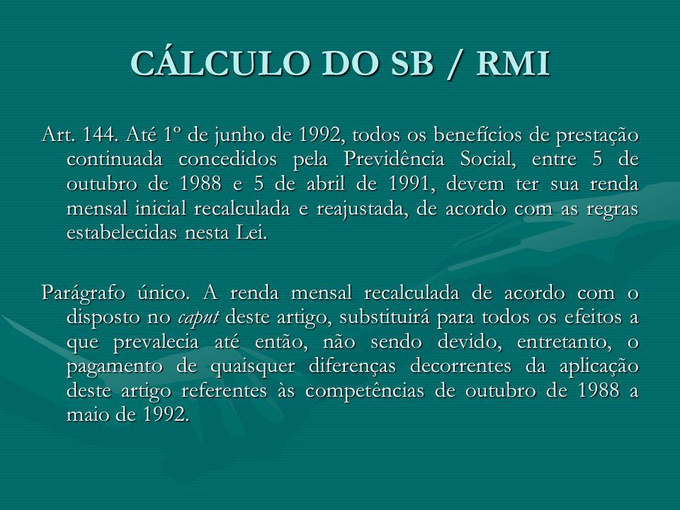CÁLCULO DO SB / RMI Art. 144. Até 1º de junho de 1992, todos os benefícios de prestação continuada concedidos pela Previdência Social, entre 5 de outu