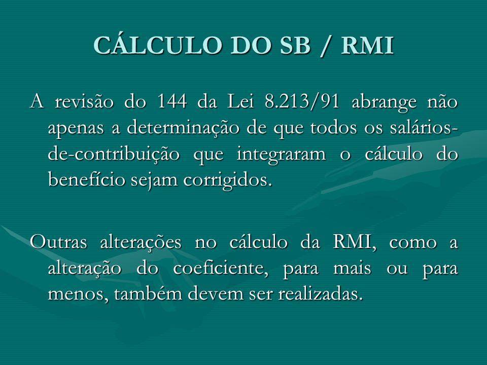 CÁLCULO DO SB / RMI A revisão do 144 da Lei 8.213/91 abrange não apenas a determinação de que todos os salários- de-contribuição que integraram o cálc