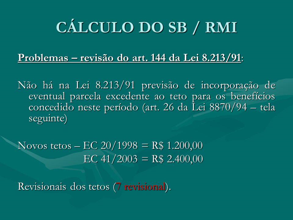 CÁLCULO DO SB / RMI Problemas – revisão do art. 144 da Lei 8.213/91: Não há na Lei 8.213/91 previsão de incorporação de eventual parcela excedente ao