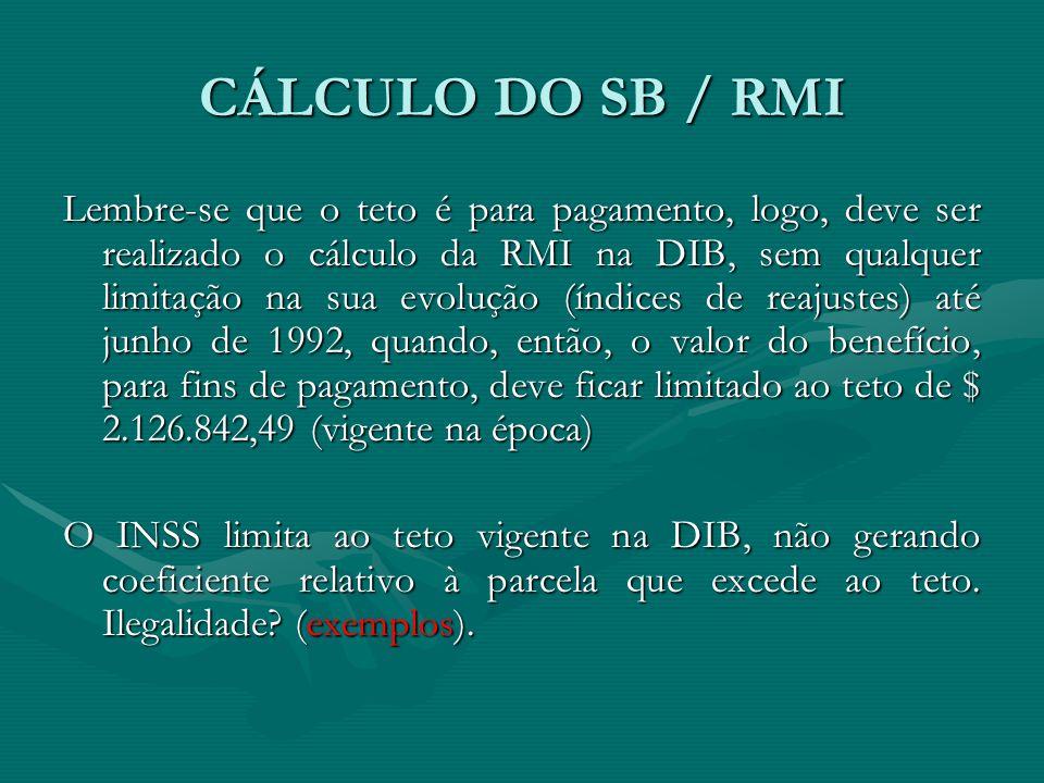 CÁLCULO DO SB / RMI Lembre-se que o teto é para pagamento, logo, deve ser realizado o cálculo da RMI na DIB, sem qualquer limitação na sua evolução (í