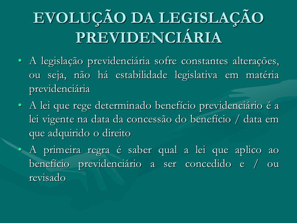 EVOLUÇÃO DA LEGISLAÇÃO PREVIDENCIÁRIA Exemplos:Exemplos: Auxílio-doença na Lei 8.213/91Auxílio-doença na Lei 8.213/91 80% + 1% por grupo de 12 contribuições, limitado a 92% do salário-de-benefício (até a Lei 9032/95) 91% do SB Aposentadoria por invalidez na Lei 8.213/91 :Aposentadoria por invalidez na Lei 8.213/91 : 80% + 1% por grupo de 12 contribuições (até a Lei 9032/95 100% do salário-de-benefício Pensão por morte na Lei 8.213/91:Pensão por morte na Lei 8.213/91: 80% do valor da aposentadoria que recebia ou a que teria direito no óbito+ parcelas de 10% conforme o número de dependentes até o máximo de 100% (até a Lei 9032/95) 100% do salário-de-benefício (até a Lei 9.528/97) 100% do valor da aposentadoria que recebia ou a que teria direito no óbito
