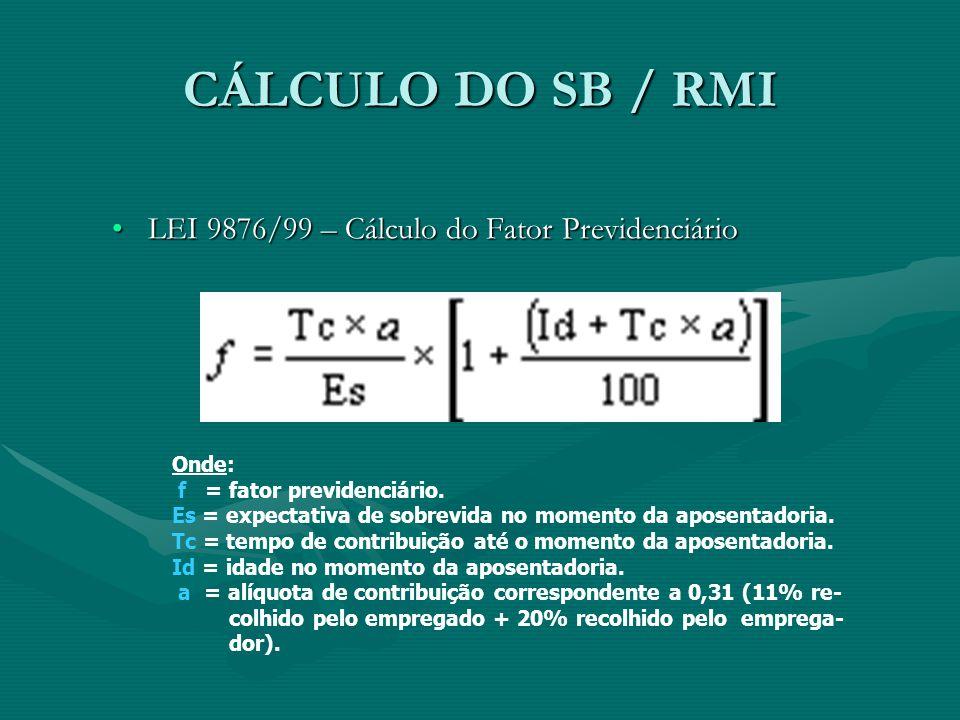 CÁLCULO DO SB / RMI LEI 9876/99 – Cálculo do Fator PrevidenciárioLEI 9876/99 – Cálculo do Fator Previdenciário Onde: f = fator previdenciário. Es = ex