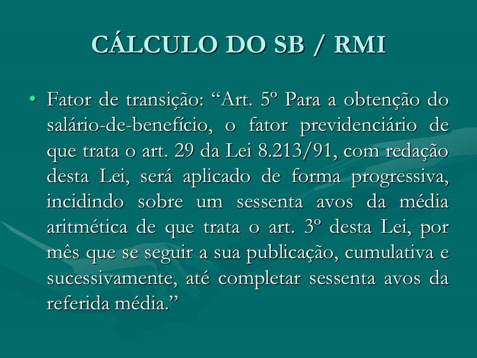 """CÁLCULO DO SB / RMI Fator de transição: """"Art. 5º Para a obtenção do salário-de-benefício, o fator previdenciário de que trata o art. 29 da Lei 8.213/9"""