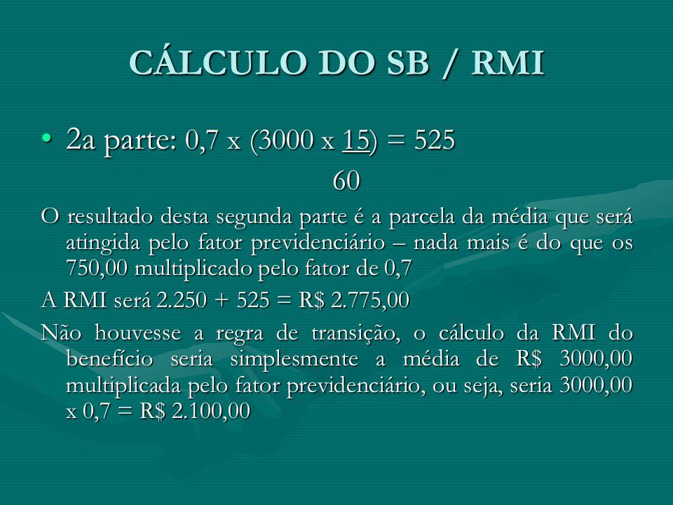 CÁLCULO DO SB / RMI 2a parte: 0,7 x (3000 x 15) = 5252a parte: 0,7 x (3000 x 15) = 525 60 60 O resultado desta segunda parte é a parcela da média que