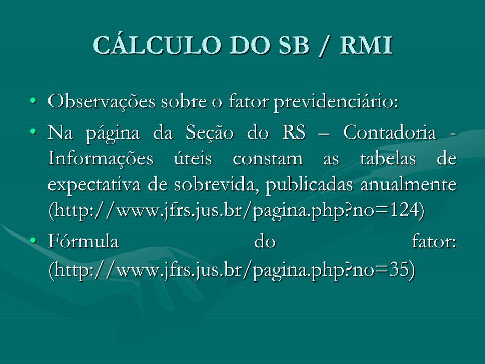 CÁLCULO DO SB / RMI Observações sobre o fator previdenciário:Observações sobre o fator previdenciário: Na página da Seção do RS – Contadoria - Informa